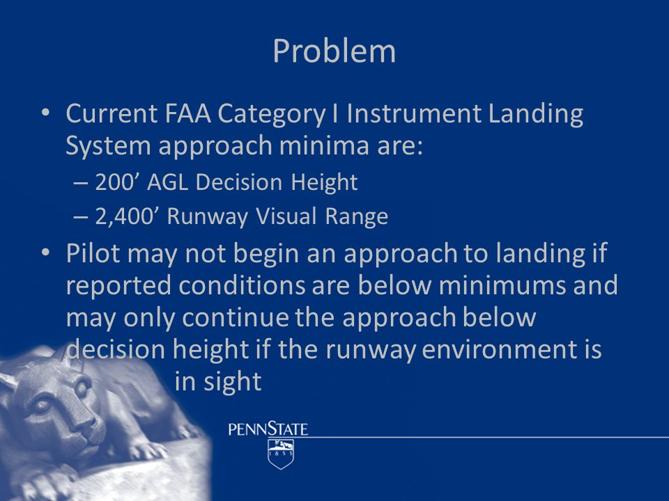But that is not really a problem… These standards have been around for many years – There are ILS approaches (Category IIIc) with no decision height and no RVR requirement (zero-zero) – Not available at most small airfields or to general aviation pilots The problem is when a pilot unexpectedly encounters weather below minimums at his destination with not enough fuel to reach a suitable alternate airfield… – Then what…?