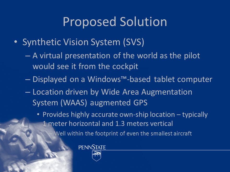 Synthetic Vision System Issues Government agencies, universities, and aerospace corporations already at work on systems of this type – Will initially be designed for commercial, military, or business-class aircraft – Very expensive – 10's to 100's of thousands of $$ – Unaffordable for general aviation pilots This system is designed to support their needs