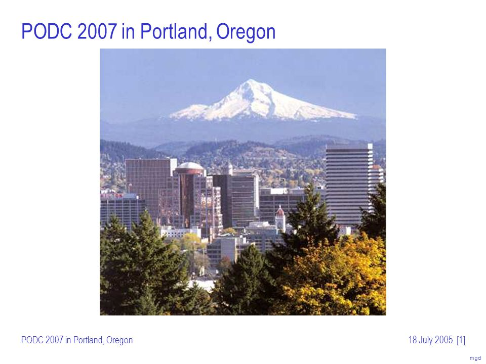 mgd PODC 2007 in Portland, Oregon18 July 2005[2] Portland, Oregon: Site of PODC 2000 Beautiful summer weather in July: –Average high temperature ~80°F (27°C) –Average low ~57°F (14°C) –Average daily rainfall.02 (.05cm) Attractions: –Powell s Bookstore: one square block, largest new/used bookstore in world –Riverfront Park along Willamette River, short walk from downtown –Portland Saturday Market: local crafts, open Saturday and Sunday –Washington Park with zoo, Japanese garden, international test garden (roses) –Driving access to Columbia River Gorge, Pacific coast, Mount Hood No sales tax