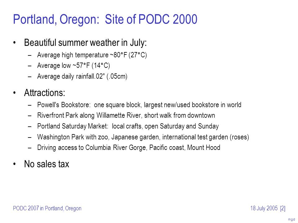 mgd PODC 2007 in Portland, Oregon18 July 2005[3] Portland, Oregon: Update Changes since 2000: –Light rail extended to airport: 35-minute ride to downtown, short walk to most hotels –Square block classical Chinese garden downtown –New park/esplanade opened along east side of Willamette River (views of downtown) –Revitalized Pearl District north of Powells Bookstore with shops, restaurants, parks Many hotel options available; three (3) are highlighted here –Hilton Portland & Executive Tower –Embassy Suites –Skamania Lodge