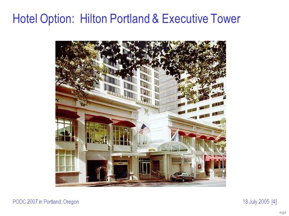 mgd PODC 2007 in Portland, Oregon18 July 2005[5] Hotel Option: Hilton Portland & Executive Tower On Broadway in heart of downtown Portland –Opposite side of Pioneer Square from Portland Marriott (site of PODC 2000) –Short walk from light rail; near Portland Art Museum, theatres and other performing venues Proposed dates: August 12–15 Guest rooms: $125/night for single/double One large room (divided) for meeting/lunches Alternative dates: July 29 – August 1 –Immediately follows Oregon Brewers festival –Guest rooms: $129/night for single/double; $500/day rent for meeting space