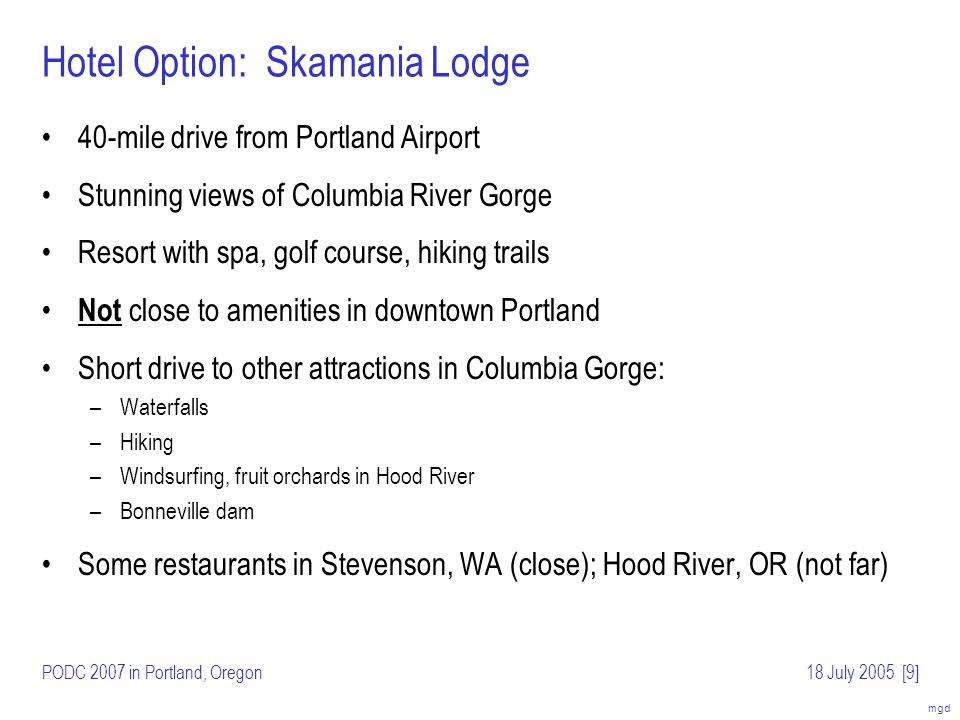 mgd PODC 2007 in Portland, Oregon18 July 2005[10] Hotel Option: Skamania Lodge (details) Guest rooms: $169/night for single/double –Rate is for rooms with forest view, no fireplace (others are higher) –Free internet access –Resort fee of $12/day waived for 2007 Dates proposed: –July 15–18 –July 29 – August 1 Conventional PODC room format (separate rooms for talks, lunches) Some photos follow …