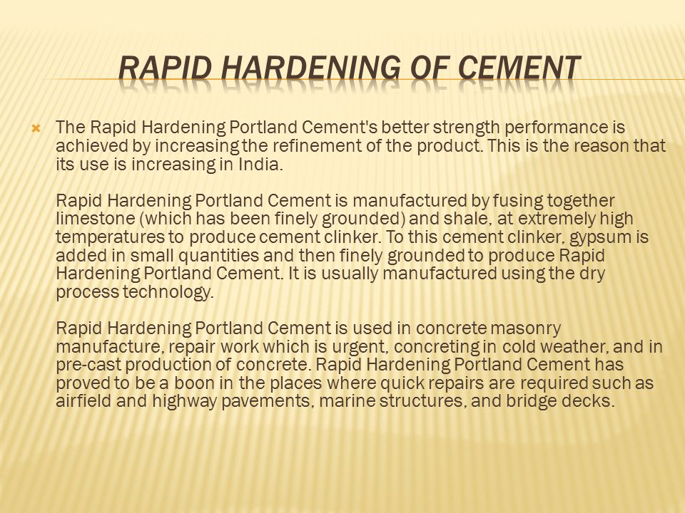 The raw materials required for the manufacture of Rapid Hardening Portland Cement are: Limestone I.Shale II.Gypsum III.Coke The major companies producing Rapid Hardening Portland Cement in India are: I.ACC II.Gujarat Ambuja III.J K Cement IV.Grasim Industries V.Indian Cement Ltd.