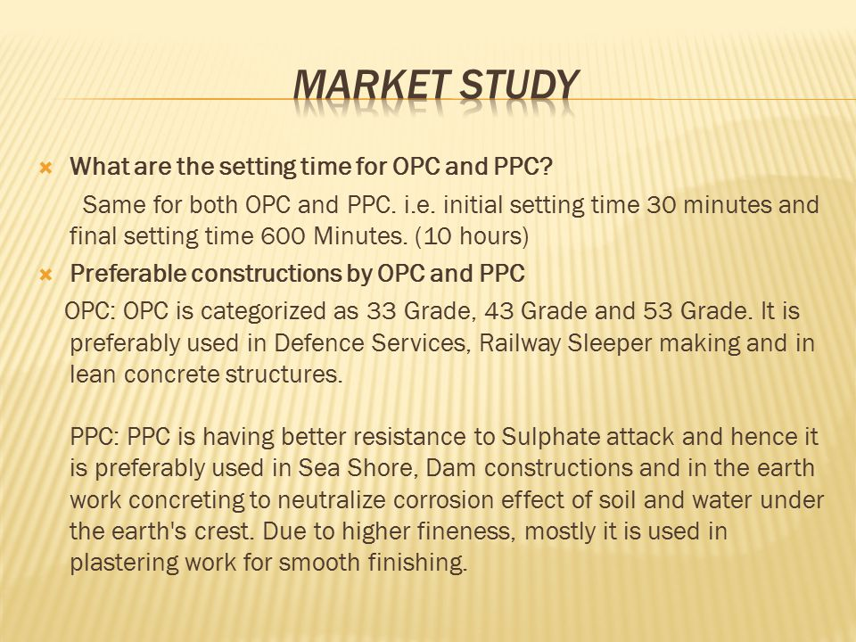  Ordinary Portland cement (opc)  Opc is available in 2 grades (i) 53 grade (ii) 43 grade  There is no grade 4 ppc cement  Ppc- 1.Nowadays it is used 4 each and every purposes.eg: bridge, buildings construction, road construction, etc 2.