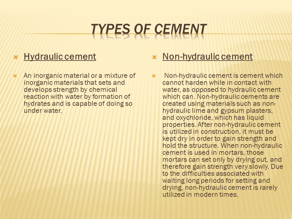 In addition to the two main forms of cement which exist, hydraulic and non- hydraulic, there are also several types of hydraulic cements that can be made and used in construction.