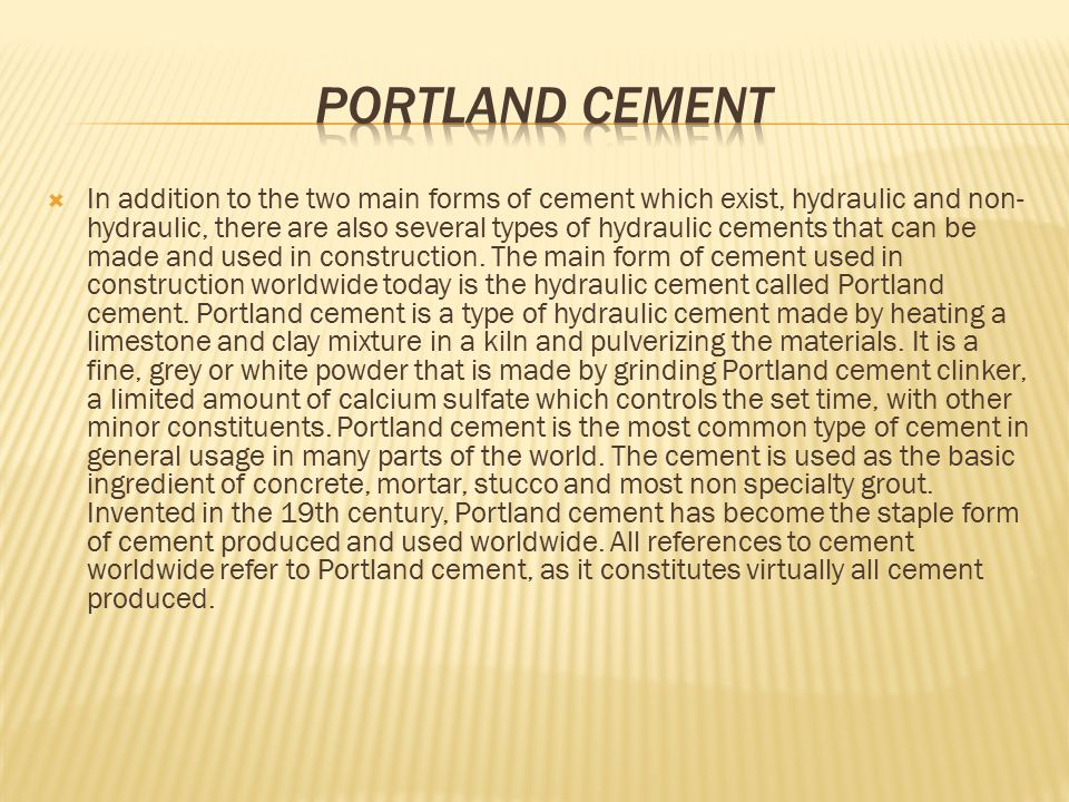  The essential raw ingredients of Portland cement are limestone, 75 to 77%, and alumina (A12O3) and silica (SiO2) 20 to 25%.