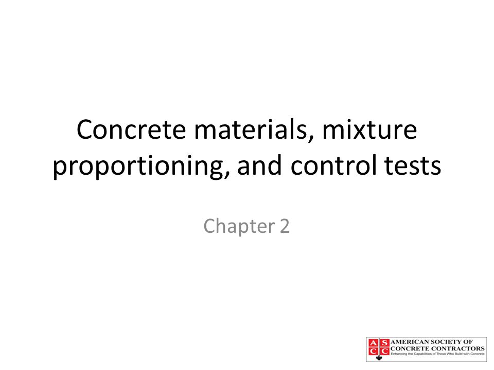 Chapter Topics Portland cements Supplementary cementitious materials Blended cements Aggregates Maximum size of aggregate Aggregate grading Harmful substances in aggregate Mixing water Admixtures Mixture proportioning Control tests