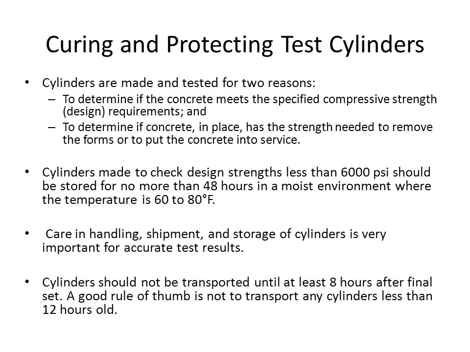 Curing and Protecting Test Cylinders Keep cylinders for construction site control at the job site and cured similar to the curing conditions for the concrete they represent.