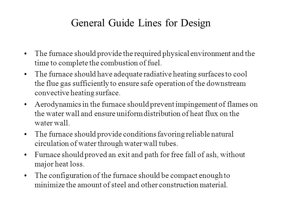 General Guide Lines for Design The furnace should provide the required physical environment and the time to complete the combustion of fuel.
