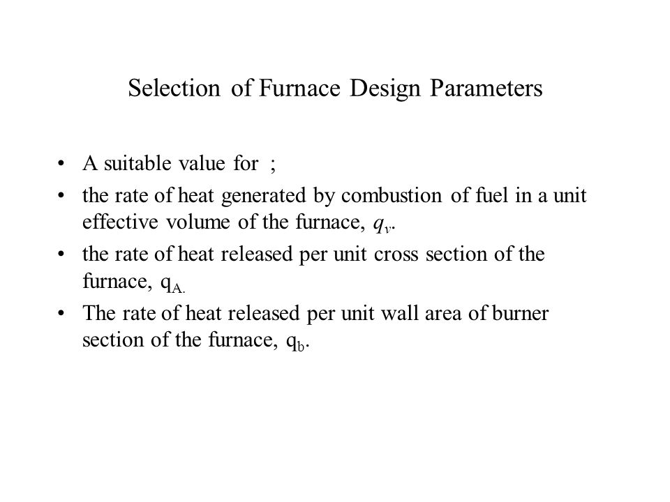 Selection of Furnace Design Parameters A suitable value for ; the rate of heat generated by combustion of fuel in a unit effective volume of the furnace, q v.