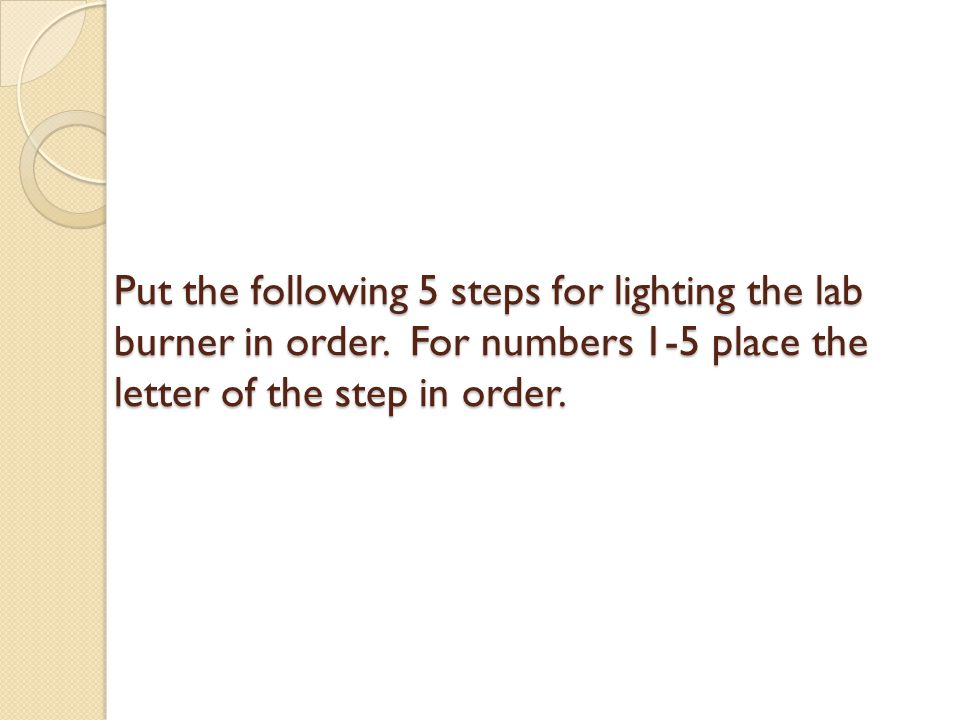 a.light the gas b.turn on the gas at the source c.turn on the gas at the burner d.adjust the flame using the air valve e.turn off the gas at the source