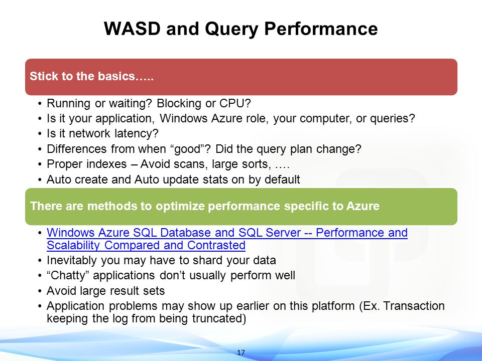 18 WASD Performance Scenarios Interesting Performance Scenarios On-premise clients may see higher ASYNC_NETWORK_IO waits Small transactions may result in WRITELOG and SE_REPL* waits Deadlocks (Msg 1205) just like the box – Use sys.event_log to debug Troubleshooting Query Timeouts Could just be blocking Trace your queries so you know which one timed out Examine query plan and tune the query/indexes