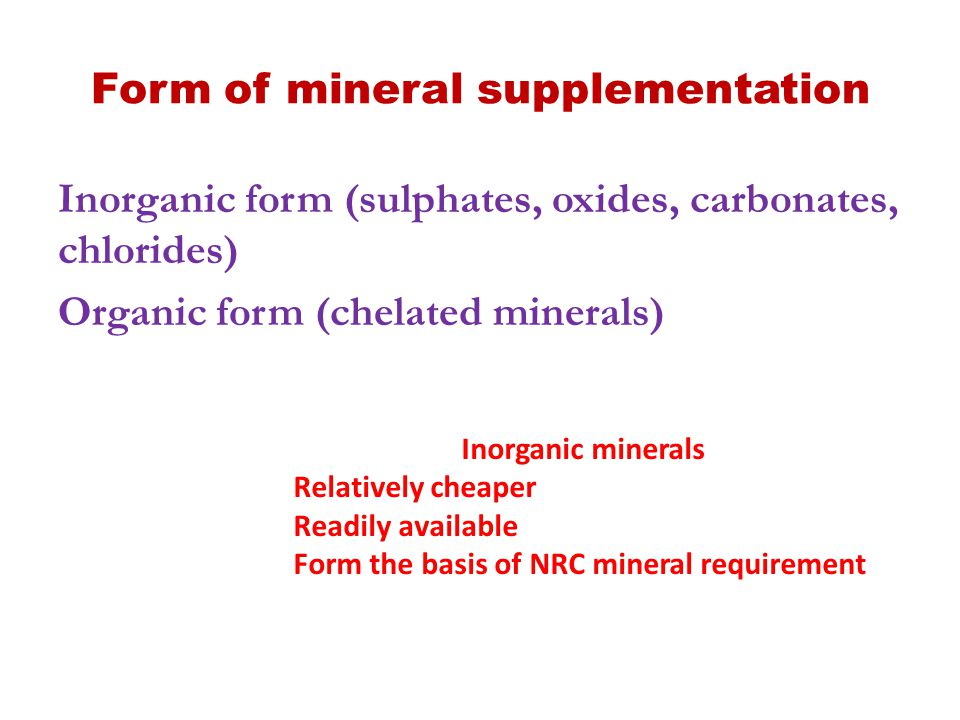 Problems with inorganic minerals Low bioavailability 4-22% Variable availability in market Presence of contaminants (Heavy metals: ZnO & CuSO4 are from residues of steel industry (have high levels of Cd, F and Pb) Purity of inorganic salts in market Various processing conditions used in manufacturing likely reduce biological availability These uncertainities: inorganic minerals supplemented 2-10 times NRC requirement
