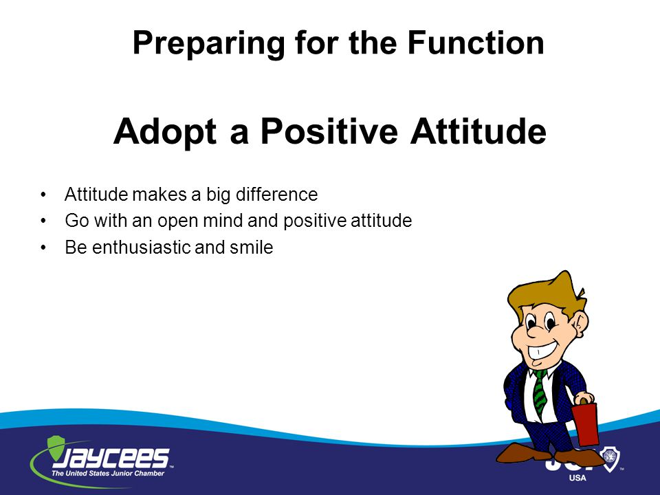 Focus on the Benefits Write down all positive aspects of the function Read it daily It will help to keep a positive attitude Preparing for the Function