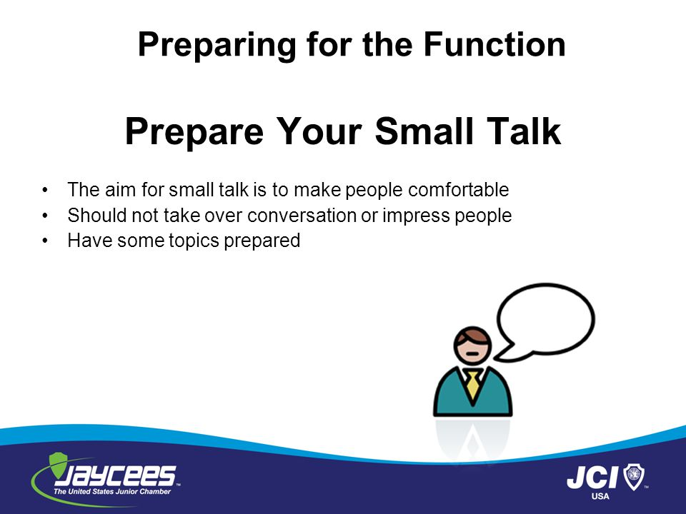 Prepare Your Conversation Read newspapers or online news publications everyday Catch up with local news Read about the organization Take note of what other people say Preparing for the Function