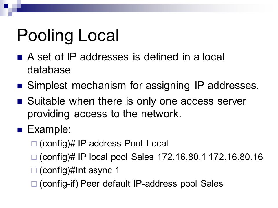 ISDN example-Address pool (config)# username bill password bailey (config)# IP local-pool isdnpool 192.1.170.2 192.1.170.9 (config)# IP address-pool local (config)# Int bri0  (config-if) encapsulation PPP  (config-if) IP address 192.1.170.1 255.255.255.0  (config-if) per default IP address pool isdnpool  (config-if) PPP authentication chap