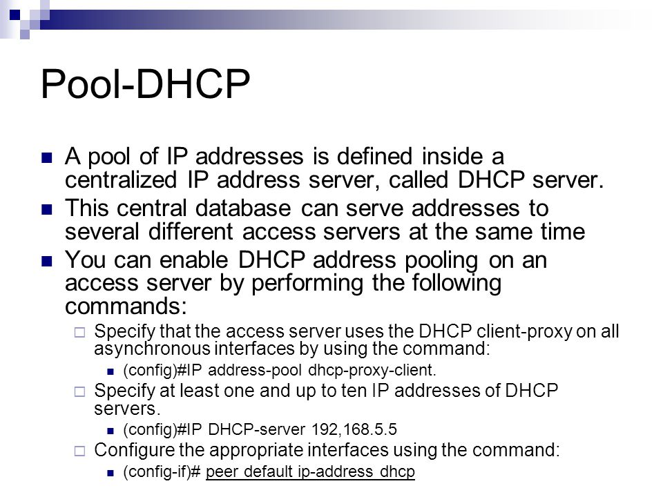 Example DHCP Pooling (config)# IP address-pool dhcp-proxy- client (config)# Interface group-async 1 (config-if) encapsulation PPP (config-if) Peer default IP-address dhcp