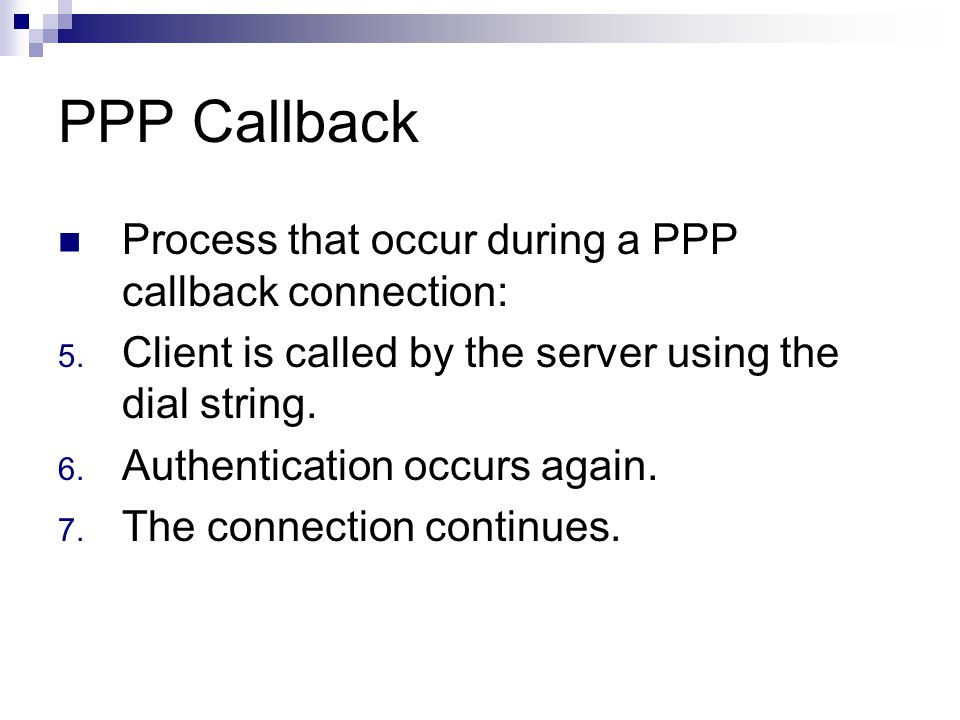 Example-async PPP Callback Router1 (Callback server)  (config)# username callman callback- dialstring 5551234 password cisco  (config)# Int async 7  (config-if) PPP call back accept PC  Must support RFC 1570 for PPP callback.