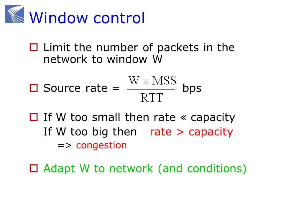 TCP window control  Receiver flow control Avoid overloading receiver Set by receiver awnd: receiver (advertised) window  Network congestion control Avoid overloading network Set by sender Infer available network capacity cwnd: congestion window  Set W = min (cwnd, awnd)