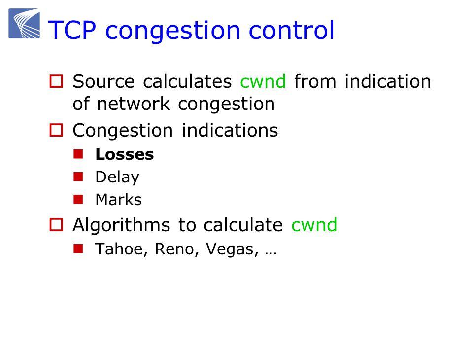 TCP Congestion Controls  Tahoe (Jacobson 1988) Slow Start Congestion Avoidance Fast Retransmit  Reno (Jacobson 1990) Fast Recovery  Vegas (Brakmo & Peterson 1994) New Congestion Avoidance