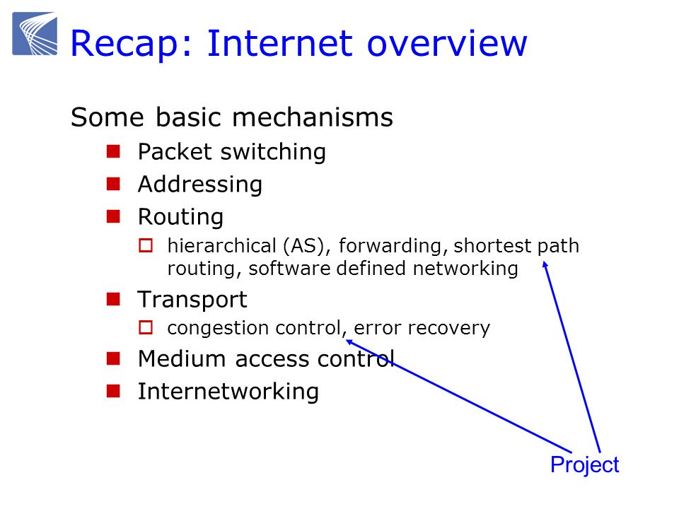 Recap: Internet overview Some basic concepts Performance metrics  Throughput, line rate (bandwidth), line capacity  Delay, delay jitter Scalability  location-based routing, hierarchical  best-effort service, end-to-end principle Layering