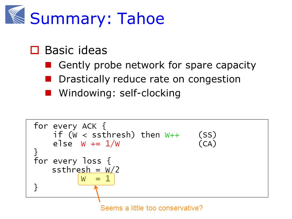 TCP Reno (Jacobson 1990) CASS for every ACK { W += 1/W (AI) } for every loss { W = W/2 (MD) } How to halve W without emptying the pipe.
