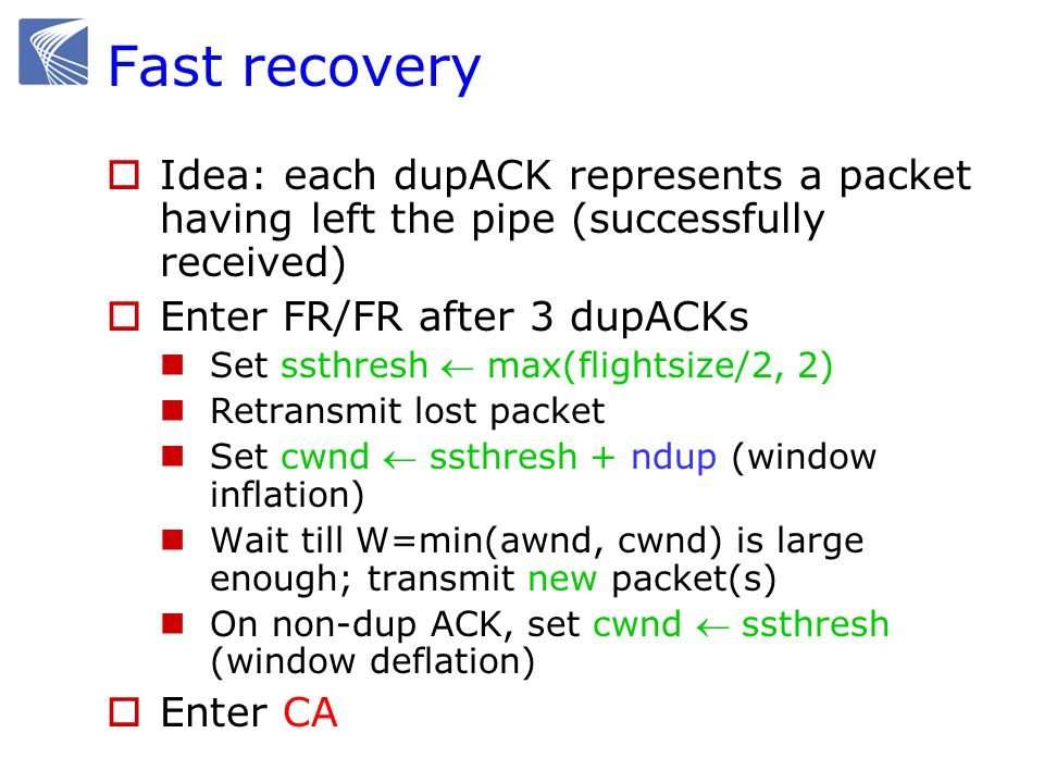 9 9 4 00 Example: FR/FR  Fast retransmit Retransmit on 3 dupACKs  Fast recovery Inflate window while repairing loss to fill pipe time S R 12345687 8 cwnd8 ssthresh 1 7 4 000 Exit FR/FR 4 4 4 11 00 1011
