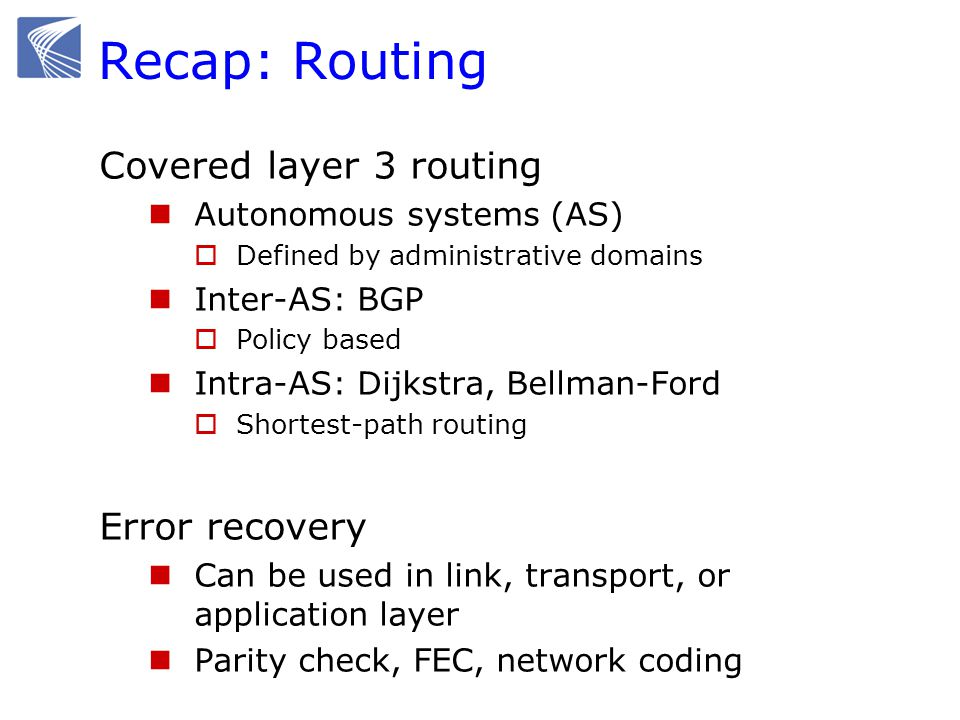 Project-oriented ordering  Network layer (Layer 3) Provides host-to-host communication service by finding a path of routers connecting any two hosts Hosts/routers are identified by IP addresses Intra-domain and Inter-domain routing protocols  Link layer (Layer 2) Provides host-router and router-router communication by utilizing the physical communication links Manages routing within the LAN Hosts are identified by MAC addresses Examples of protocols: Ethernet, WIFI, etc.