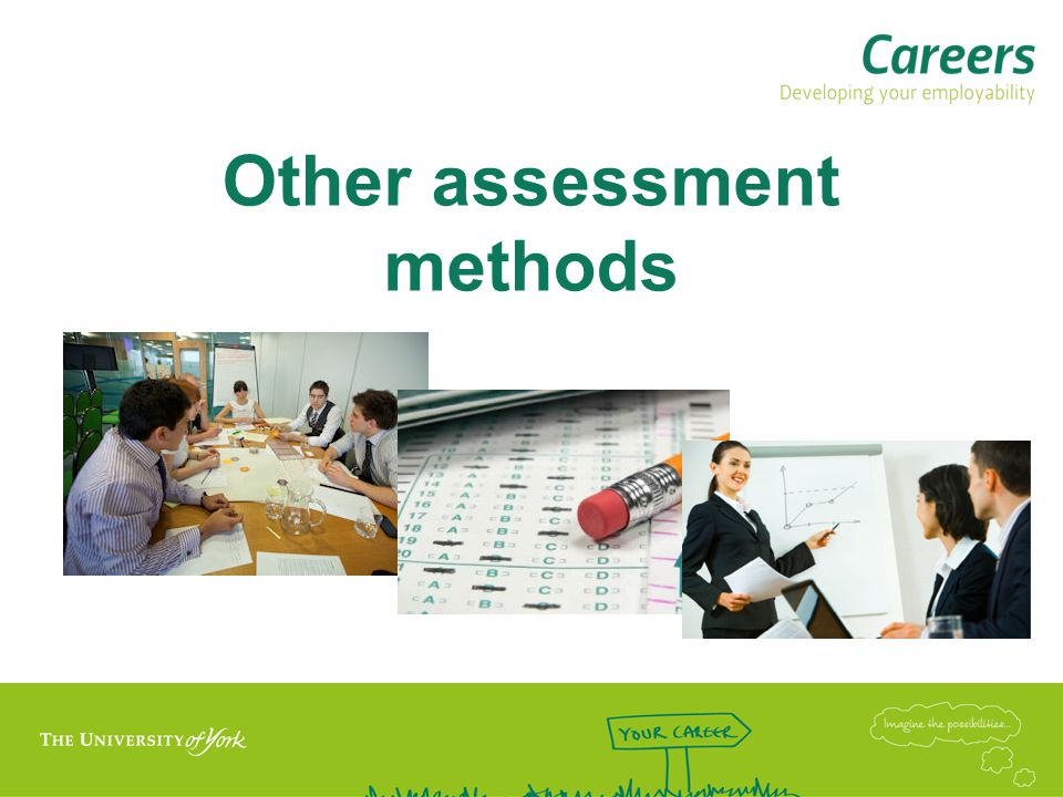 Assessment Centres  Group activities –Discussion –Exercises (role play, case study) –Problem solving tasks  Presentations  In-tray/e-tray exercises  Psychometric tests  Written exercises (eg evaluation and recommendation, analysis of data, summarising technical information)  Work simulation tasks