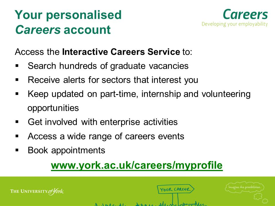 Help available from Careers www.york.ac.uk/careers www.york.ac.uk/careers  Careers Advice appointments to discuss preparation for interview  CV/application form appointments  Information appointments  Practice interviews subject to availability