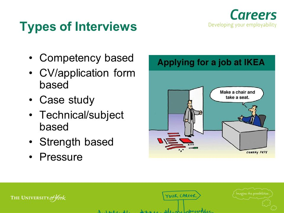 Competency based interviews Competency = what the company believes to be important and useful in order to be successful in the role Need to demonstrate you have the competencies the employer is looking for Use situational examples and highlight transferable skills