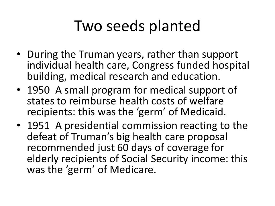 Kennedy Johnson years, 1961-1969 Kennedy very concerned about elderly uninsured, began to develop a plan Johnson used his political skills and the horror of Kennedy's assassination to advance a progressive agenda 1965 Medicare enacted in the face of fierce AMA opposition A mosaic of different plans and programs creates conditions for a 'policy trap'