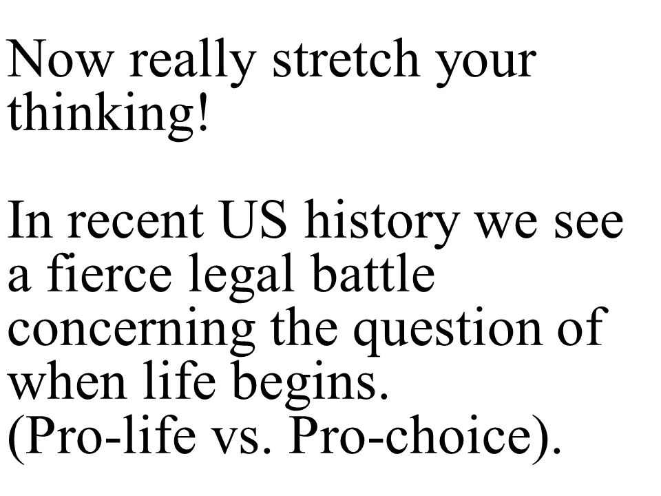 Question: What can the fact that in recent US history there has been a fierce legal battle about when life begins tell us about the current American viewpoint concerning when life begins?