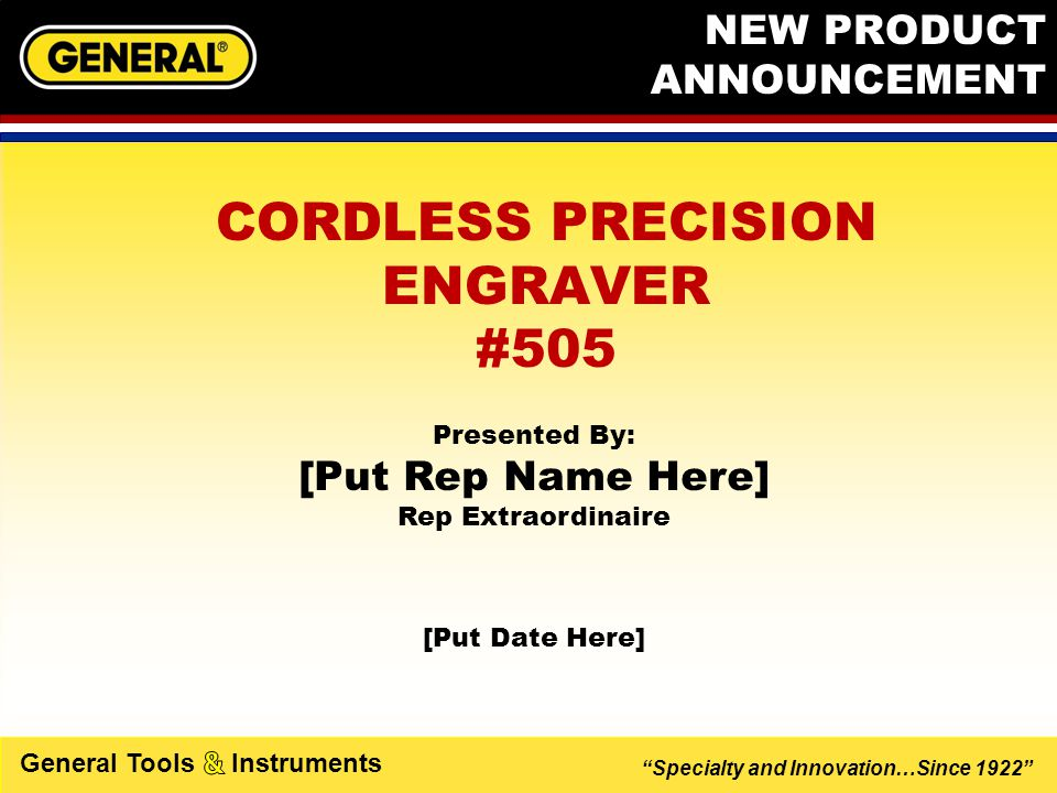 Specialty and Innovation…Since 1922 General Tools Instruments CORDLESS PRECISION ENGRAVER  Engraves Glass, Metal, Ceramic and Plastic  Ergonomic Tri-lobe Handle designed for comfort and ease- of-use  Lightweight, use like a pen or pencil  Portable and Compact, fits in your shirt pocket  Low vibration w/fingertip precision control  Non-slip Precision Diamond Tip Bit FEATURES  Aluminum Body  2 AAA Batteries (included)  Allen Wrench (included)  Safe momentary on/off switch  Replacement bit available (#505B) BENEFITS