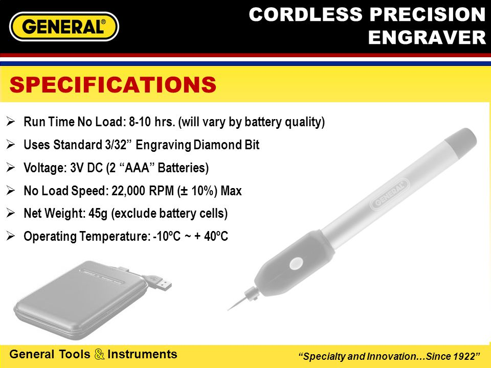 Specialty and Innovation…Since 1922 General Tools Instruments CORDLESS PRECISION ENGRAVER APPLICATIONS Great for … Sporting Goods  Jewelry  Electronics  Marking Tools   …and your other  valuables Toys 
