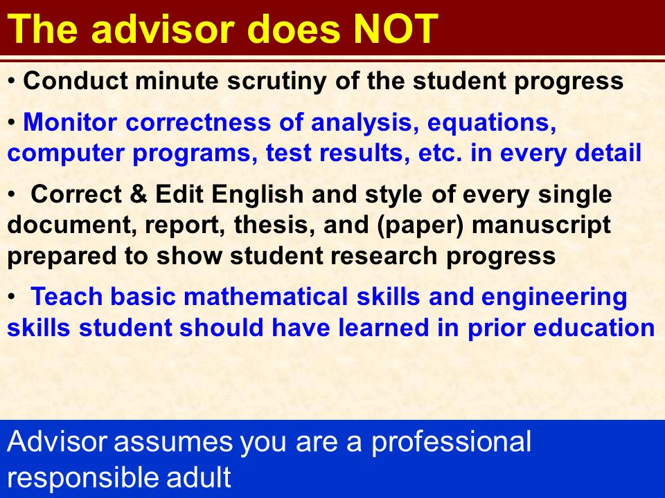 24 The advisor expects a student To perform work timely (assigned tasks and responsibilities) to the best of his/her ability To take full responsibility for own accomplishments and shortcomings To have a strong desire to learn and be of assistance to fellow students in the Laboratory To read/learn from technical papers to enhance knowledge and technical competence in field of interest To write effectively and concisely well documented sound technical reports and papers Remember: you are a professional responsible adult!