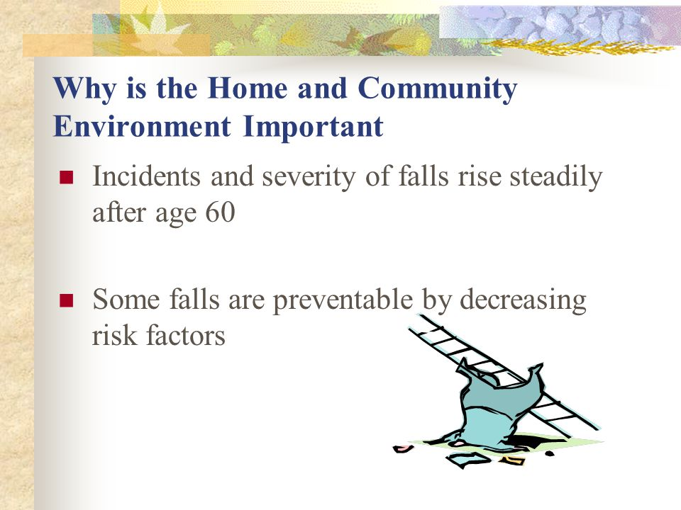 Why we have Increased Risk of Falls  Reaction time slows  Muscles and joints get stiffer and decreased flexibility  Illness  Medications  Substance abuse  Vision changes  Decreased Balance  Weakness  Decreased sensation in lower extremity  Inappropriate footwear  Environmental Hazards  Orthostatic hypotension