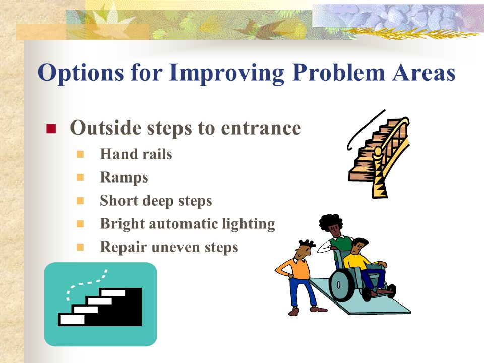 Options for Improving Problem Areas Inside stairs Hand rails Ramps Lift seat, Bright Lighting Remove loose or badly worn rugs or tack down carpeting Non skid surface Keep stairs free of clutter