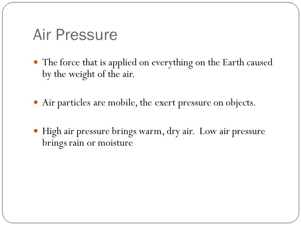 Air Pressure Air pressure can change quickly, such as, when a storm comes in.