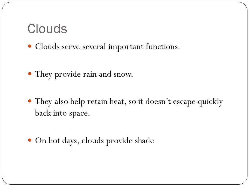 Types of Clouds There are Four main types of clouds Cirrus- found high in the atmosphere Cumulus- found in mid-atmosphere Stratus- found in the low atmosphere Nimbus- storm clouds.