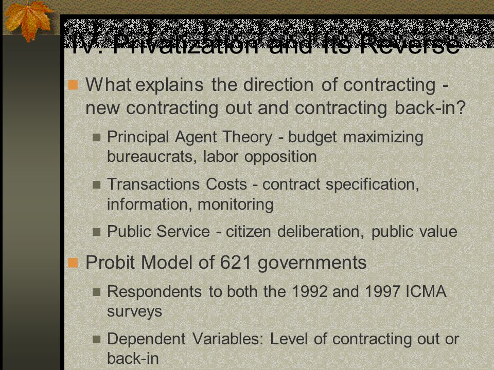 Contracting Out Results Less contracting out if there is Opposition Attempts to Decrease Costs Principal Agent Problems Lack of Competition Less Monitoring (most governments don't monitor) Managers who monitor more (reflects contracting problems) Citizen complaint mechanism kept in house