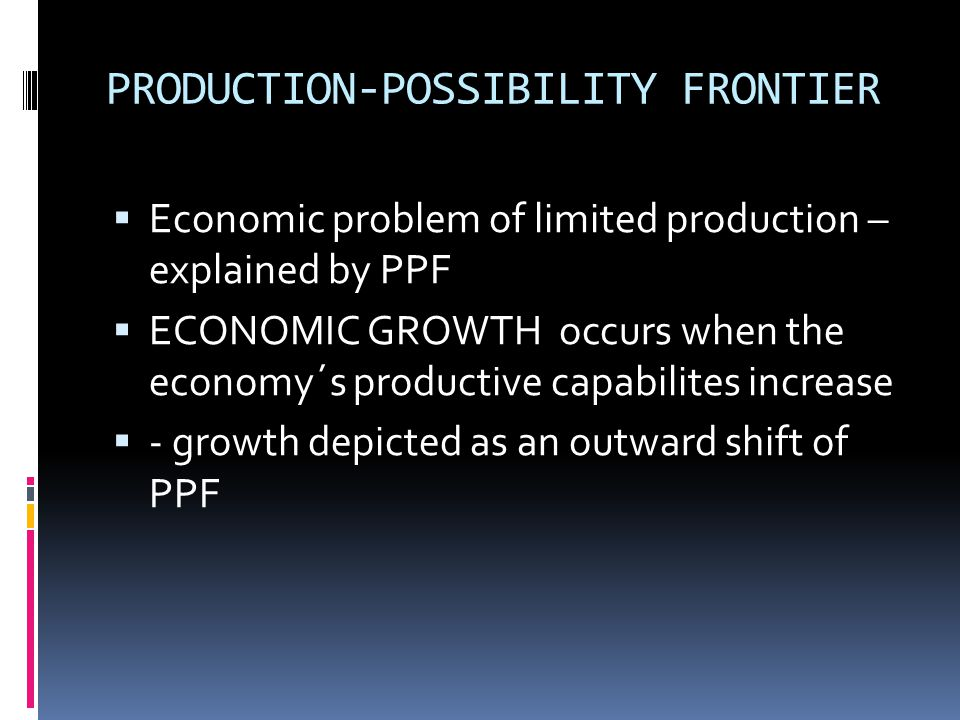 PPF and growth  When production is at its maximum, increased output of A requires reduced production of other goods,  there s opportunity cost to the increased production of A  Increasing opportunity costs – continous expansion in the production of A is secured by sacrificing increasing amount of other goods.