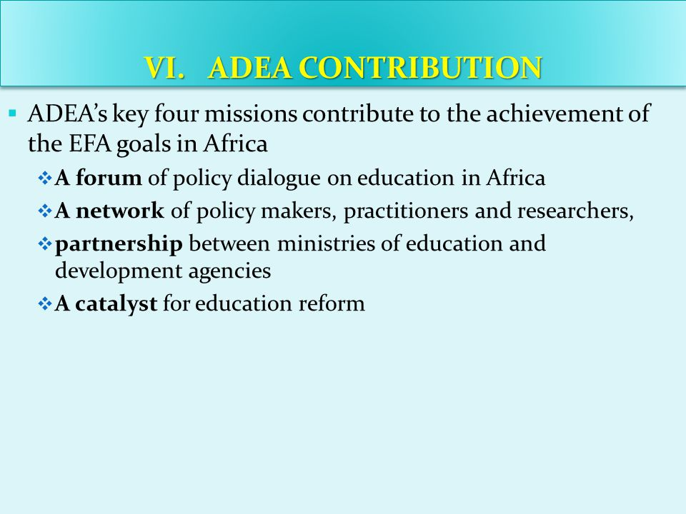 Not all African countries will achieve all EFA goals by the target date of 2015 Achieving all the EFA goals by the target date of 2015 is beyond the capability of an overwhelming majority of African countries Additional financial and human resources will help many African countries get back on track regarding the achieving of the EFA goals Building strategic alliances and partnerships and diversifying he funding sources of education will a key strategy in this regard VII.LESSONS LEARNED