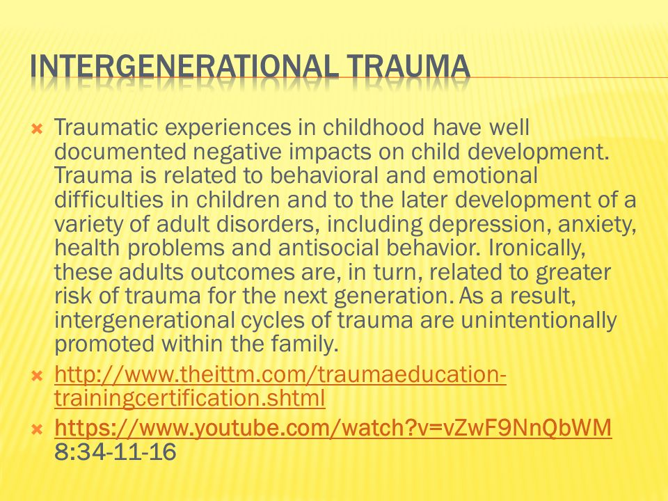  When people have unresolved, unhealed trauma, they often pass on their fears and anxiety, unconsciously, to their children and that it's not unusual.