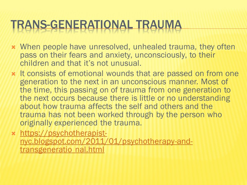  Trauma experienced in one generation of a family can affect generations to come.