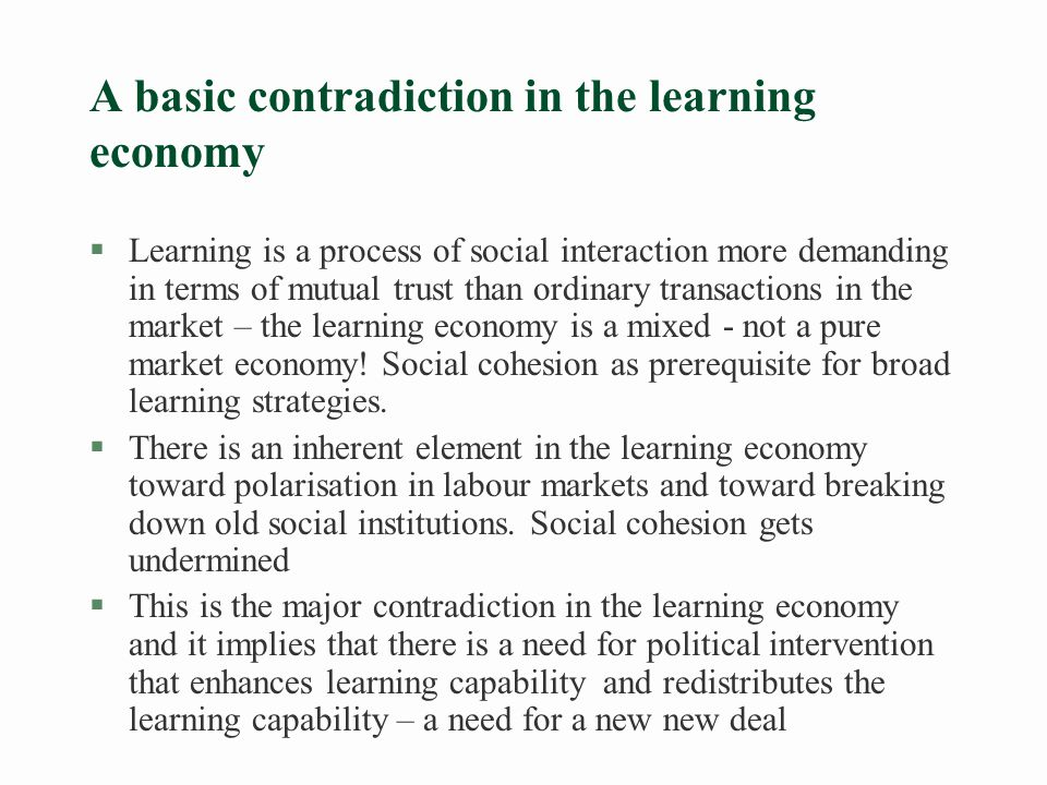An important source of competence building is the learning organisation §Learning organisations and networking organisations (in Denmark) l Create more and more stable jobs l Are more productive l Are more active in terms of product innovation §But they constitute only 10-15% of all firms §Shop stewards and middle management are strategic agents of change