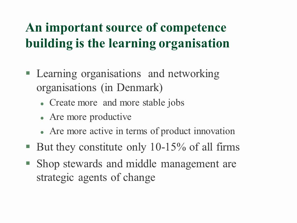 Learning organisations §We define learning organisations as those that: l Are flatter and allow more horizontal communication inside and outside the organisational borders l Establish cross-departmental and cross-functional teams and promote job-circulation between functions.