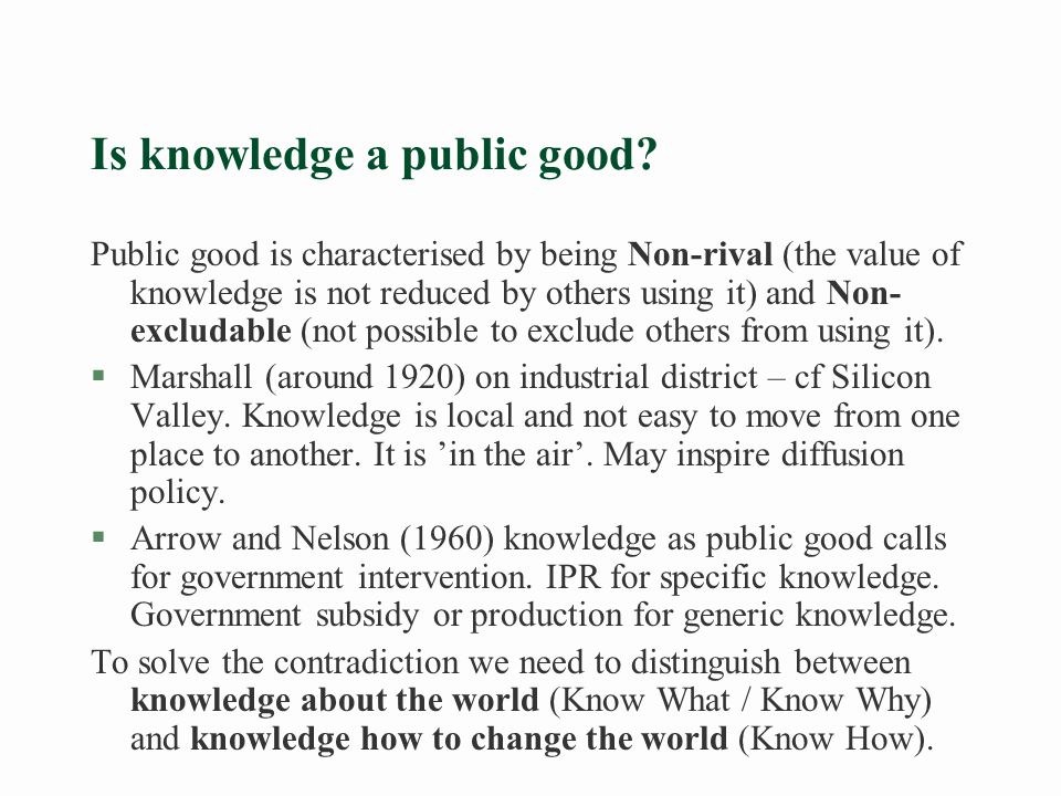 Taxonomy for knowledge (Lundvall and Johnson 1994) §Individual competence l Know what – facts about the world l Know why – scientific laws in relation to nature and society l Know how – how to use tools and concepts l Know who – know who knows what and what to do