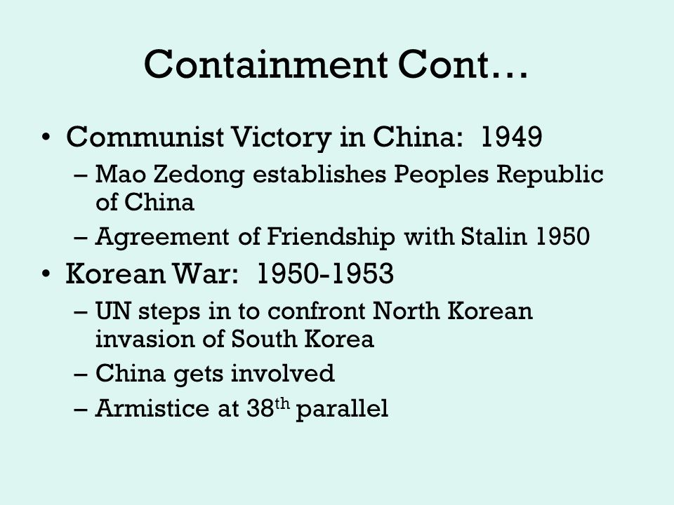 Containment cont … Arms Race: Race for Superiority –Atomic Bomb Tests: US: 1945, USSR: 1949 –Hydrogen Bomb Tests: US: 1952, USSR: 1953 Soviet technology burst leads US to look for spies (somewhat hysterically) –McCarthyism –Rosenburgs