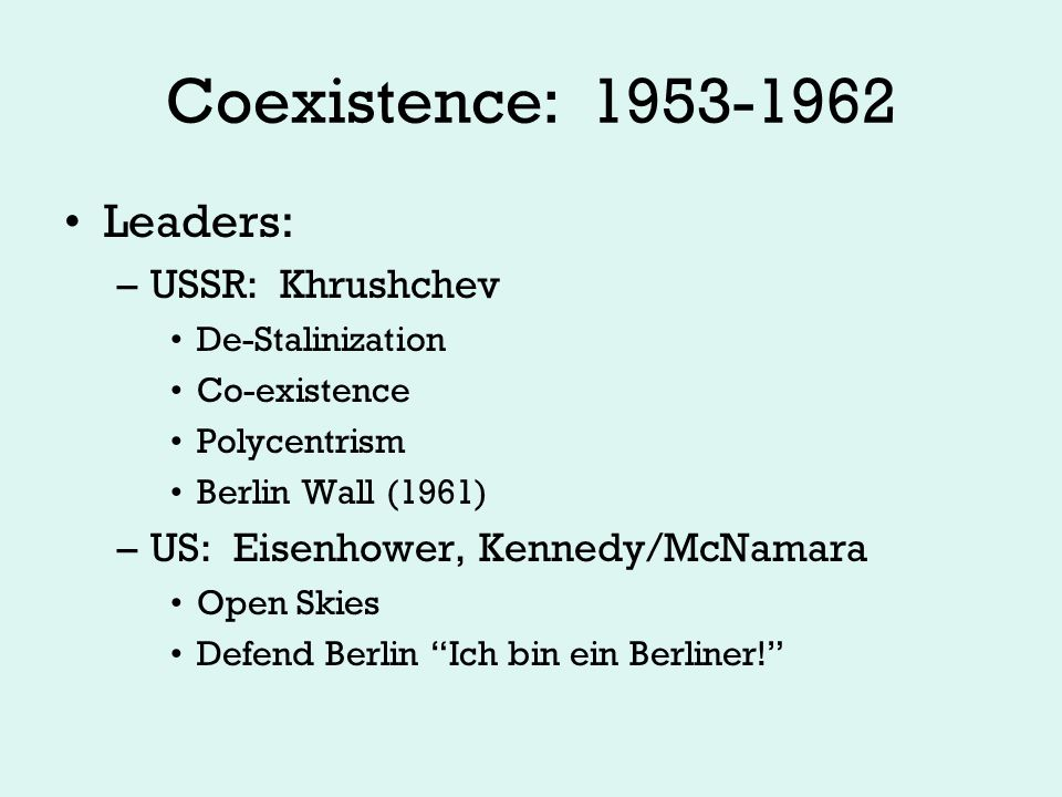 Coexistence Cont… Warsaw Pact: 1955 –Mutual Defense treaty for USSR and satellite states –Allows presence of Soviet troops in satellites for protection –Satellites not allowed to seek nuclear technology –Response to NATO
